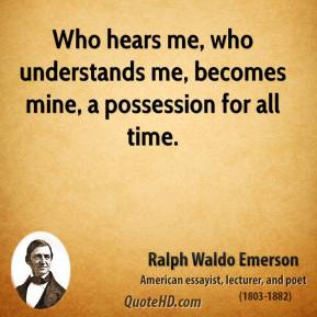 Ralph Waldo Emerson - Who hears me, who understands me, becomes mine, a possession for all time.