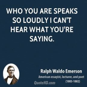 Ralph Waldo Emerson - Who you are speaks so loudly I can't hear what you're saying.