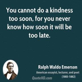 Ralph Waldo Emerson - You cannot do a kindness too soon, for you never know how soon it will be too late.
