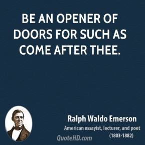 Ralph Waldo Emerson  - Be an opener of doors for such as come after thee.