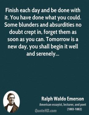 Ralph Waldo Emerson  - Finish each day and be done with it. You have done what you could. Some blunders and absurdities no doubt crept in, forget them as soon as you can. Tomorrow is a new day, you shall begin it well and serenely...