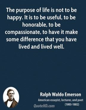 Ralph Waldo Emerson  - The purpose of life is not to be happy. It is to be useful, to be honorable, to be compassionate, to have it make some difference that you have lived and lived well.