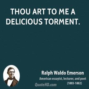 Ralph Waldo Emerson  - Thou art to me a delicious torment.