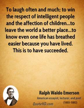 Ralph Waldo Emerson  - To laugh often and much; to win the respect of intelligent people and the affection of children...to leave the world a better place...to know even one life has breathed easier because you have lived. This is to have succeeded.