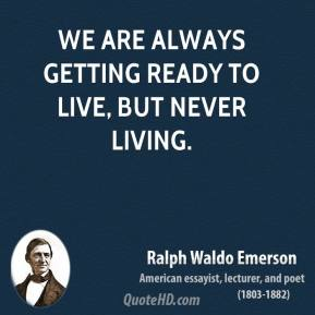 Ralph Waldo Emerson  - We are always getting ready to live, but never living.