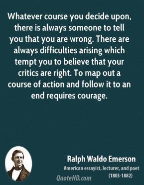 Ralph Waldo Emerson  - Whatever course you decide upon, there is always someone to tell you that you are wrong. There are always difficulties arising which tempt you to believe that your critics are right. To map out a course of action and follow it to an end requires courage.
