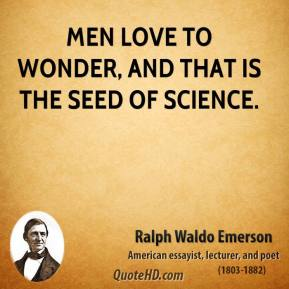 Ralph Waldo Emerson - Men love to wonder, and that is the seed of science.