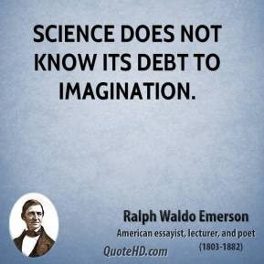 Ralph Waldo Emerson - Science does not know its debt to imagination.