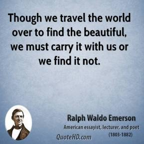 Ralph Waldo Emerson - Though we travel the world over to find the beautiful, we must carry it with us or we find it not.