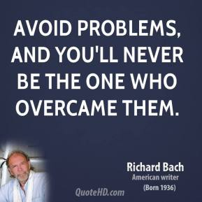 Avoid problems, and you'll never be the one who overcame them.
