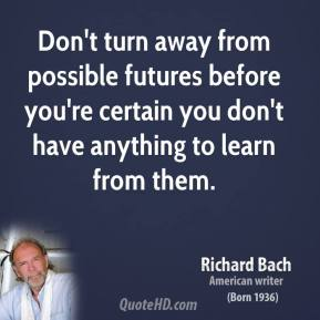 Don't turn away from possible futures before you're certain you don't have anything to learn from them.