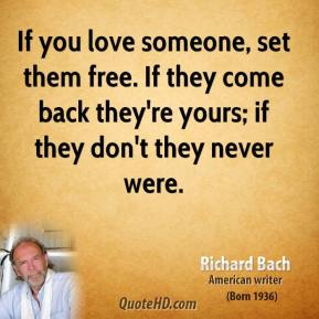 Richard Bach - If you love someone, set them free. If they come back they're yours; if they don't they never were.