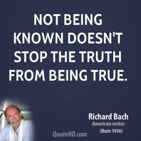 Richard Bach - Not being known doesn't stop the truth from being true.