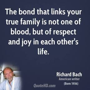 Richard Bach - The bond that links your true family is not one of blood, but of respect and joy in each other's life.