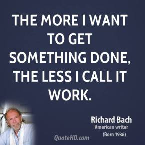 Richard Bach - The more I want to get something done, the less I call it work.