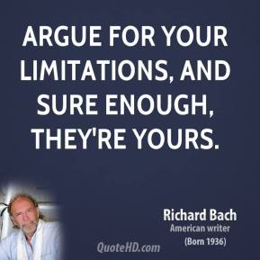 Richard Bach  - Argue for your limitations, and sure enough, they're yours.