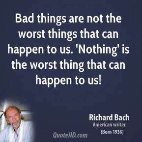 Bad things are not the worst things that can happen to us. 'Nothing' is the worst thing that can happen to us!
