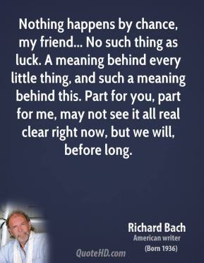 Richard Bach  - Nothing happens by chance, my friend... No such thing as luck. A meaning behind every little thing, and such a meaning behind this. Part for you, part for me, may not see it all real clear right now, but we will, before long.