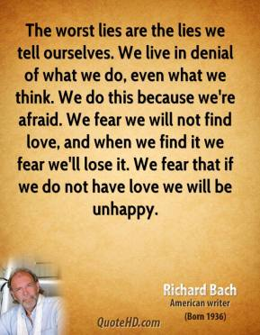 The worst lies are the lies we tell ourselves. We live in denial of what we do, even what we think. We do this because we're afraid. We fear we will not find love, and when we find it we fear we'll lose it. We fear that if we do not have love we will be unhappy.