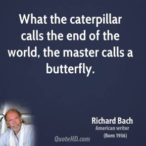 Richard Bach  - What the caterpillar calls the end of the world, the master calls a butterfly.