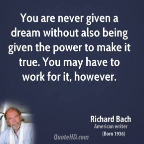 Richard Bach  - You are never given a dream without also being given the power to make it true. You may have to work for it, however.