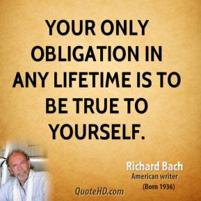 Richard Bach  - Your only obligation in any lifetime is to be true to yourself.