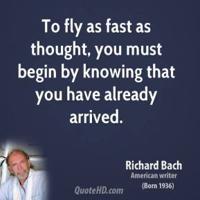 To fly as fast as thought, you must begin by knowing that you have already arrived.