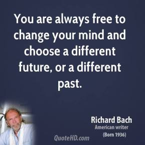 Richard Bach - You are always free to change your mind and choose a different future, or a different past.