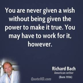 You are never given a wish without being given the power to make it true. You may have to work for it, however.