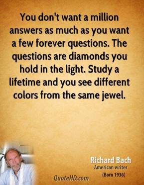 You don't want a million answers as much as you want a few forever questions. The questions are diamonds you hold in the light. Study a lifetime and you see different colors from the same jewel.