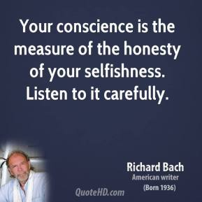 Richard Bach - Your conscience is the measure of the honesty of your selfishness. Listen to it carefully.