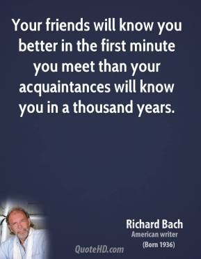 Your friends will know you better in the first minute you meet than your acquaintances will know you in a thousand years.