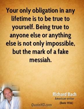 Richard Bach - Your only obligation in any lifetime is to be true to yourself. Being true to anyone else or anything else is not only impossible, but the mark of a fake messiah.