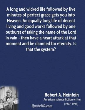 Robert A. Heinlein  - A long and wicked life followed by five minutes of perfect grace gets you into Heaven. An equally long life of decent living and good works followed by one outburst of taking the name of the Lord in vain - then have a heart attack at that moment and be damned for eternity. Is that the system?