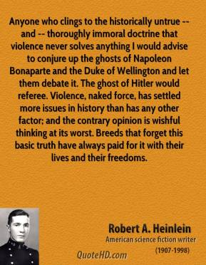 Robert A. Heinlein  - Anyone who clings to the historically untrue -- and -- thoroughly immoral doctrine that violence never solves anything I would advise to conjure up the ghosts of Napoleon Bonaparte and the Duke of Wellington and let them debate it. The ghost of Hitler would referee. Violence, naked force, has settled more issues in history than has any other factor; and the contrary opinion is wishful thinking at its worst. Breeds that forget this basic truth have always paid for it with their lives and their freedoms.