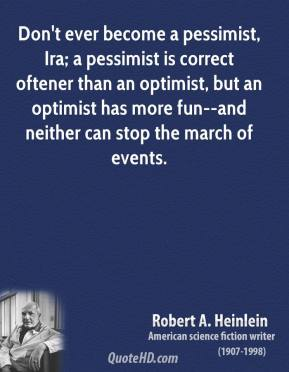 Robert A. Heinlein  - Don't ever become a pessimist, Ira; a pessimist is correct oftener than an optimist, but an optimist has more fun--and neither can stop the march of events.
