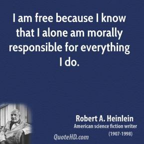 Robert A. Heinlein  - I am free because I know that I alone am morally responsible for everything I do.