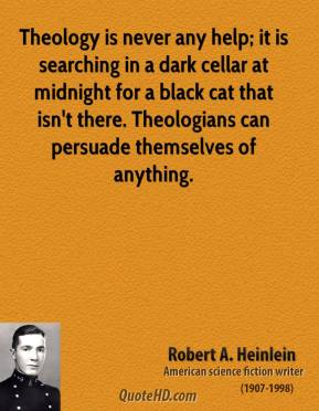 Robert A. Heinlein - Theology is never any help; it is searching in a dark cellar at midnight for a black cat that isn't there. Theologians can persuade themselves of anything.