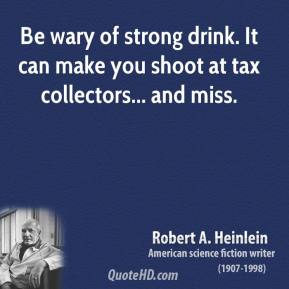 Robert A. Heinlein - Be wary of strong drink. It can make you shoot at tax collectors... and miss.