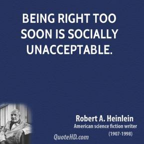 Robert A. Heinlein - Being right too soon is socially unacceptable.