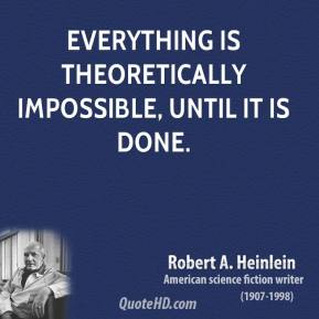 Robert A. Heinlein - Everything is theoretically impossible, until it is done.