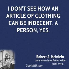 Robert A. Heinlein - I don't see how an article of clothing can be indecent. A person, yes.