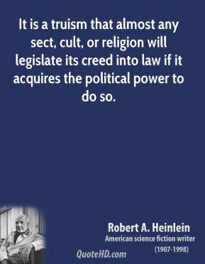 Robert A. Heinlein - It is a truism that almost any sect, cult, or religion will legislate its creed into law if it acquires the political power to do so.