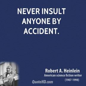 Robert A. Heinlein - Never insult anyone by accident.