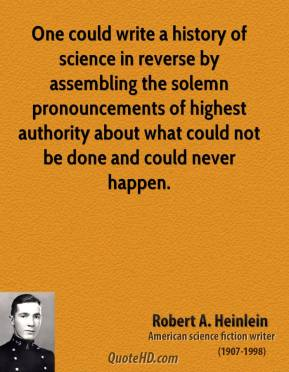 Robert A. Heinlein - One could write a history of science in reverse by assembling the solemn pronouncements of highest authority about what could not be done and could never happen.
