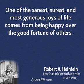 Robert A. Heinlein - One of the sanest, surest, and most generous joys of life comes from being happy over the good fortune of others.