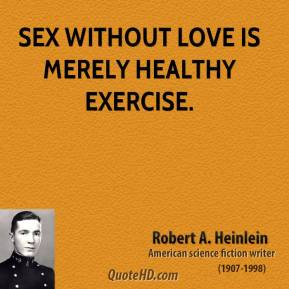 Robert A. Heinlein - Sex without love is merely healthy exercise.