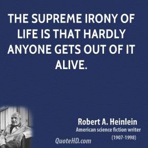 Robert A. Heinlein - The supreme irony of life is that hardly anyone gets out of it alive.