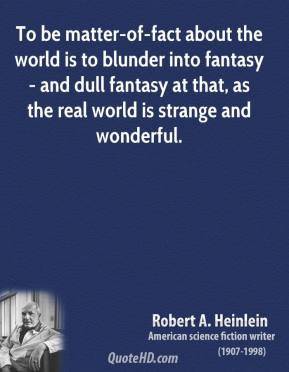 To be matter-of-fact about the world is to blunder into fantasy - and dull fantasy at that, as the real world is strange and wonderful.