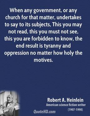 Robert A. Heinlein - When any government, or any church for that matter, undertakes to say to its subjects, This you may not read, this you must not see, this you are forbidden to know, the end result is tyranny and oppression no matter how holy the motives.
